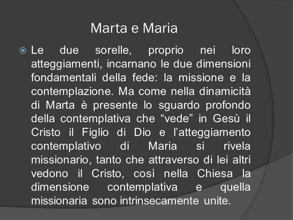 Marta e Maria Le due sorelle, proprio nei loro atteggiamenti, incarnano le due dimensioni fondamentali della fede: la missione e la contemplazione. Ma