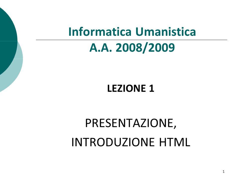 Informatica Umanistica A.A. 2008/2009 LEZIONE 1 PRESENTAZIONE, INTRODUZIONE HTML 1