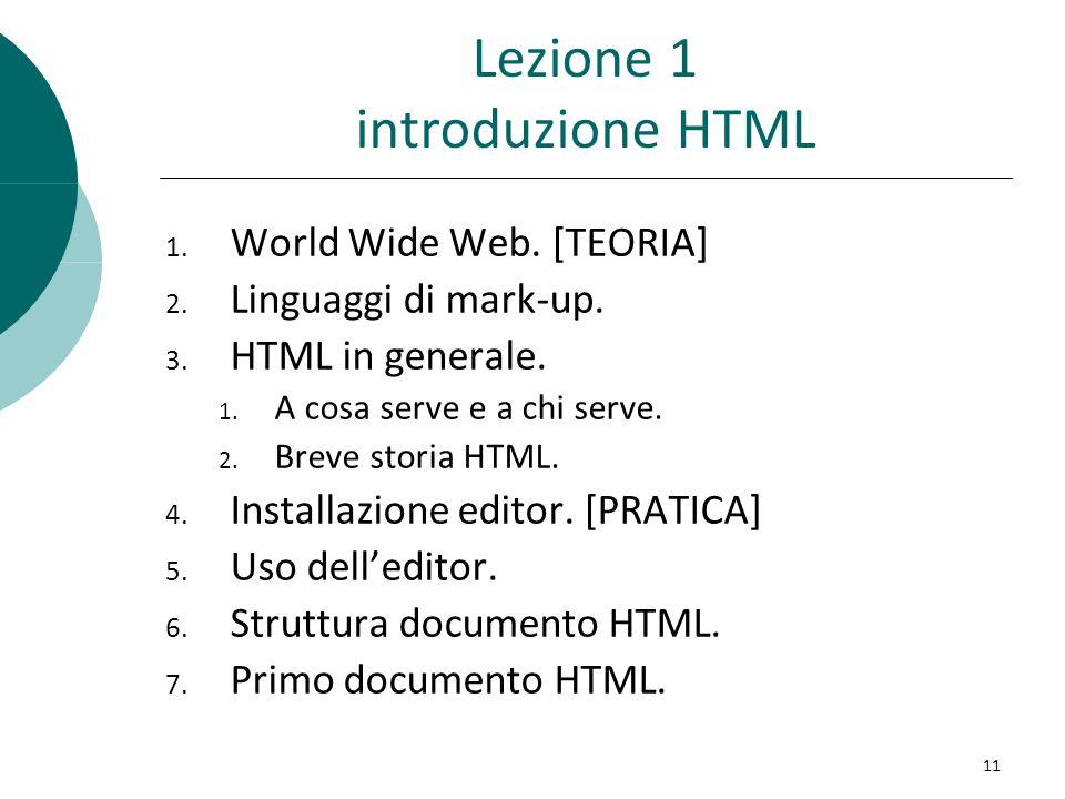 Lezione 1 introduzione HTML 1. World Wide Web. [TEORIA] 2. Linguaggi di mark-up. 3. HTML in generale. 1. A cosa serve e a chi serve. 2. Breve storia H