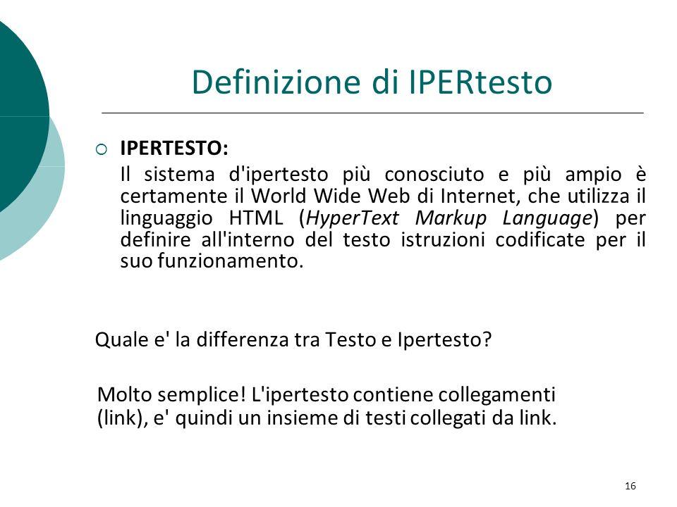 Definizione di IPERtesto IPERTESTO: Il sistema d'ipertesto più conosciuto e più ampio è certamente il World Wide Web di Internet, che utilizza il ling