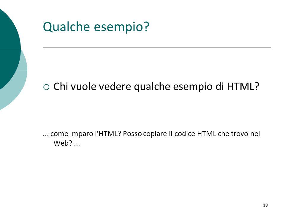 Qualche esempio? Chi vuole vedere qualche esempio di HTML?... come imparo l'HTML? Posso copiare il codice HTML che trovo nel Web?... 19