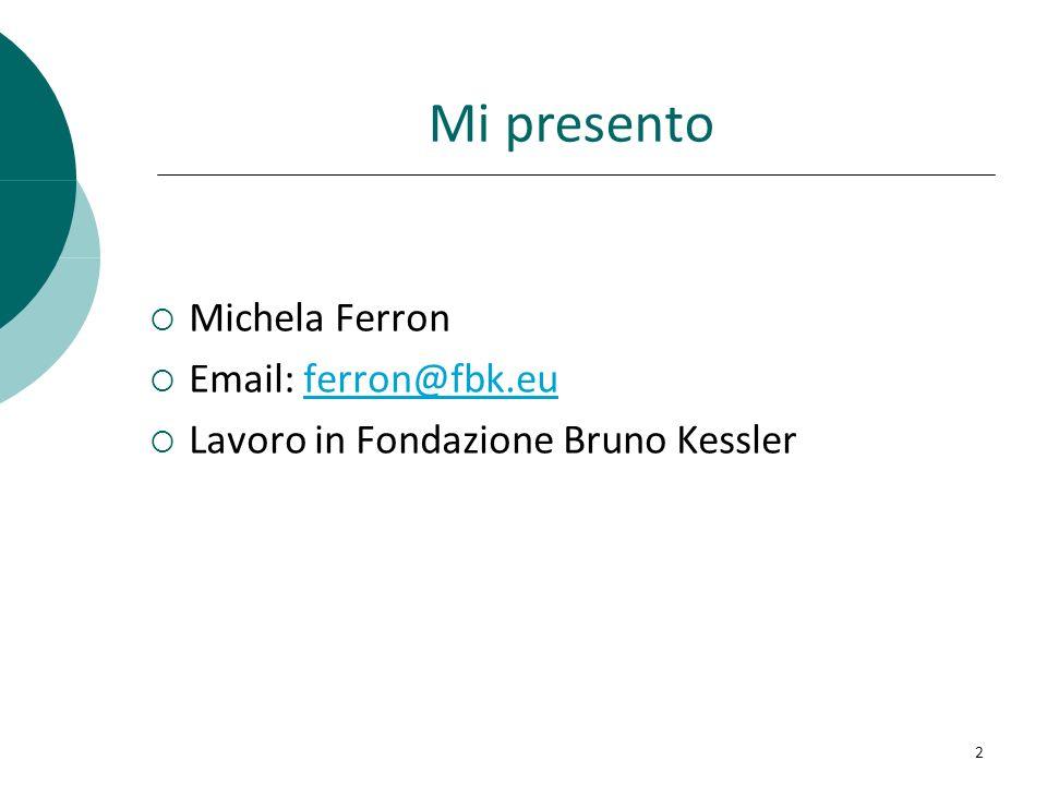 Mi presento Michela Ferron Email: ferron@fbk.euferron@fbk.eu Lavoro in Fondazione Bruno Kessler 2