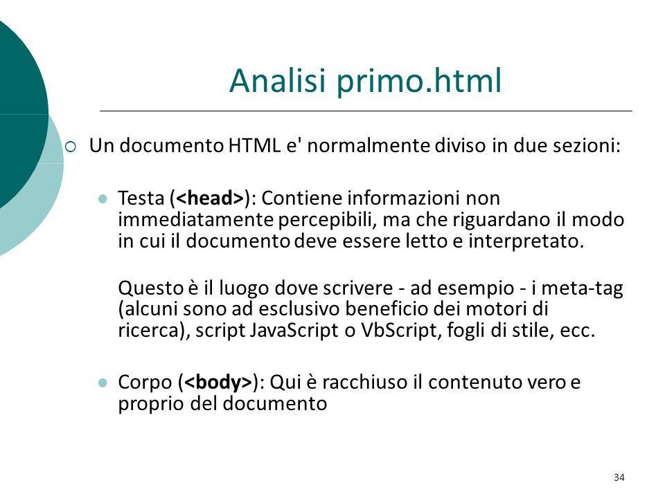 Analisi primo.html Un documento HTML e' normalmente diviso in due sezioni: Testa ( ): Contiene informazioni non immediatamente percepibili, ma che rig