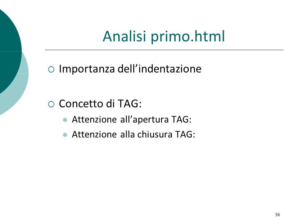 Analisi primo.html Importanza dellindentazione Concetto di TAG: Attenzione allapertura TAG: Attenzione alla chiusura TAG: 36