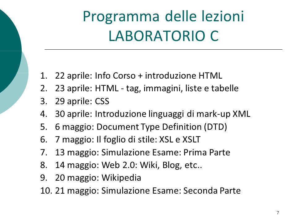 Programma delle lezioni LABORATORIO C 1.22 aprile: Info Corso + introduzione HTML 2.23 aprile: HTML - tag, immagini, liste e tabelle 3.29 aprile: CSS