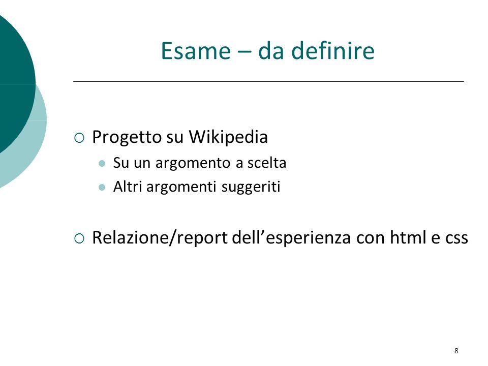 Esame – da definire Progetto su Wikipedia Su un argomento a scelta Altri argomenti suggeriti Relazione/report dellesperienza con html e css 8