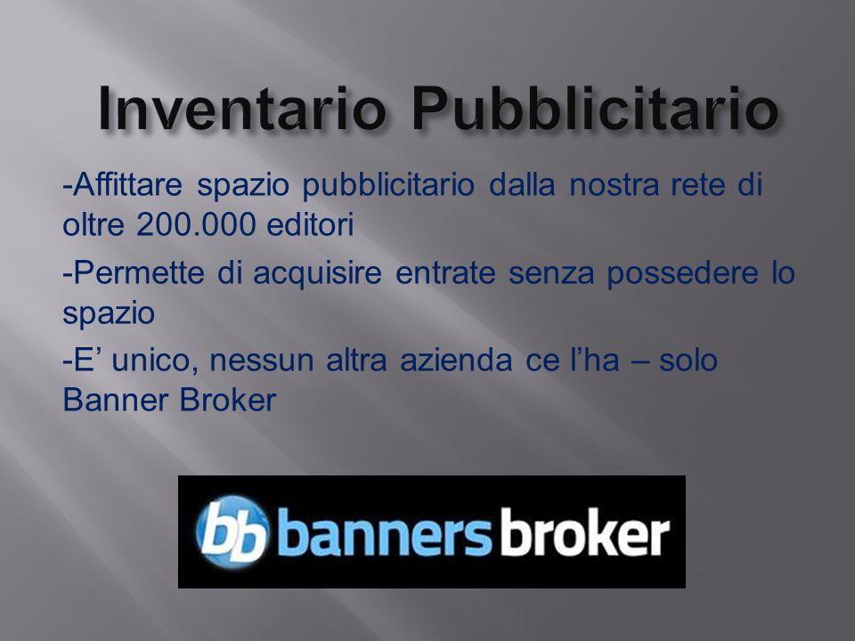 -Affittare spazio pubblicitario dalla nostra rete di oltre 200.000 editori -Permette di acquisire entrate senza possedere lo spazio -E unico, nessun altra azienda ce lha – solo Banner Broker