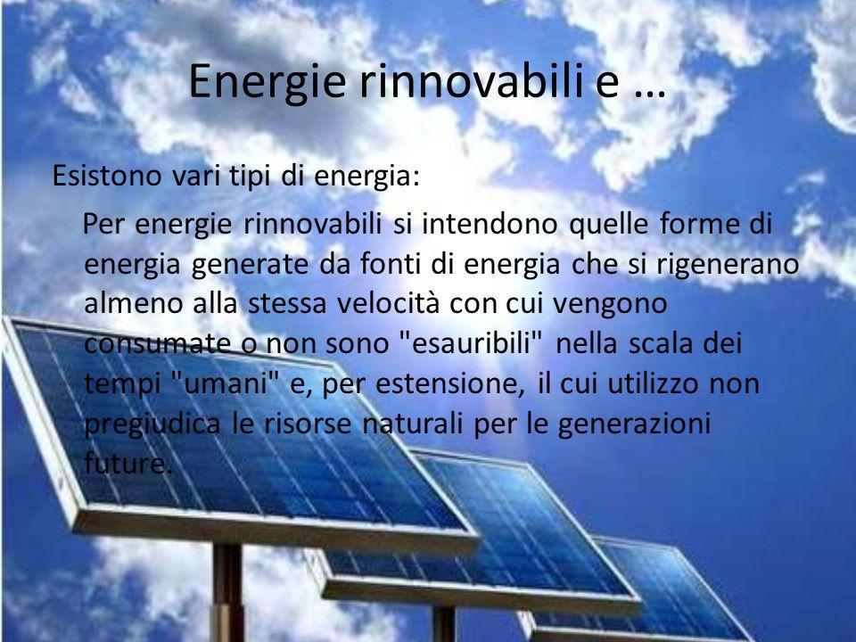 Energie rinnovabili e … Esistono vari tipi di energia: Per energie rinnovabili si intendono quelle forme di energia generate da fonti di energia che s