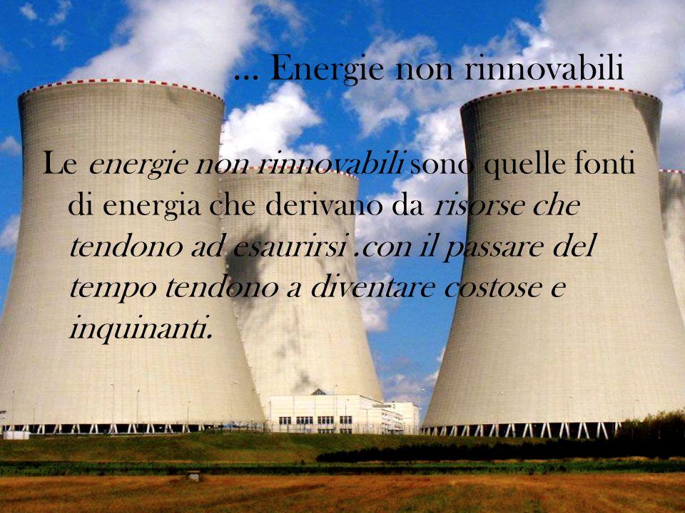 … Energie non rinnovabili Le energie non rinnovabili sono quelle fonti di energia che derivano da risorse che tendono ad esaurirsi.con il passare del