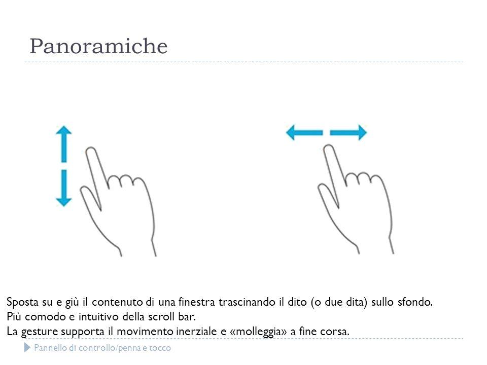 Panoramiche Sposta su e giù il contenuto di una finestra trascinando il dito (o due dita) sullo sfondo. Più comodo e intuitivo della scroll bar. La ge