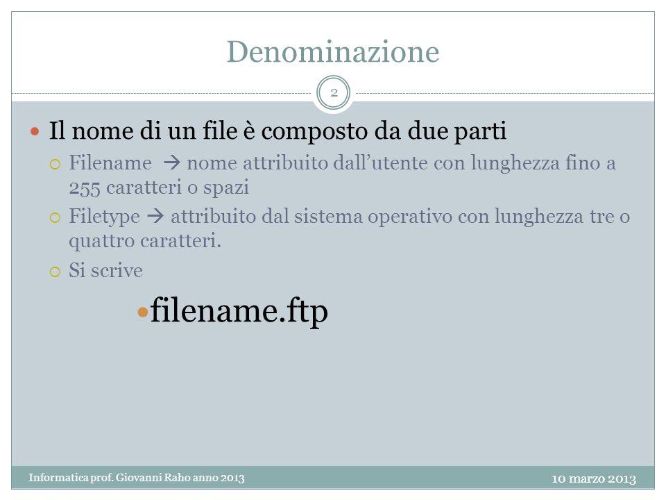 Denominazione Il nome di un file è composto da due parti Filename nome attribuito dallutente con lunghezza fino a 255 caratteri o spazi Filetype attribuito dal sistema operativo con lunghezza tre o quattro caratteri.