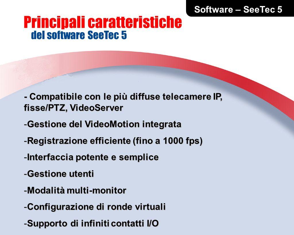 - Compatibile con le più diffuse telecamere IP, fisse/PTZ, VideoServer -Gestione del VideoMotion integrata -Registrazione efficiente (fino a 1000 fps) -Interfaccia potente e semplice -Gestione utenti -Modalità multi-monitor -Configurazione di ronde virtuali -Supporto di infiniti contatti I/O -Per progetti di video-sorveglianza evoluti Software – SeeTec 5 Principali caratteristiche del software SeeTec 5