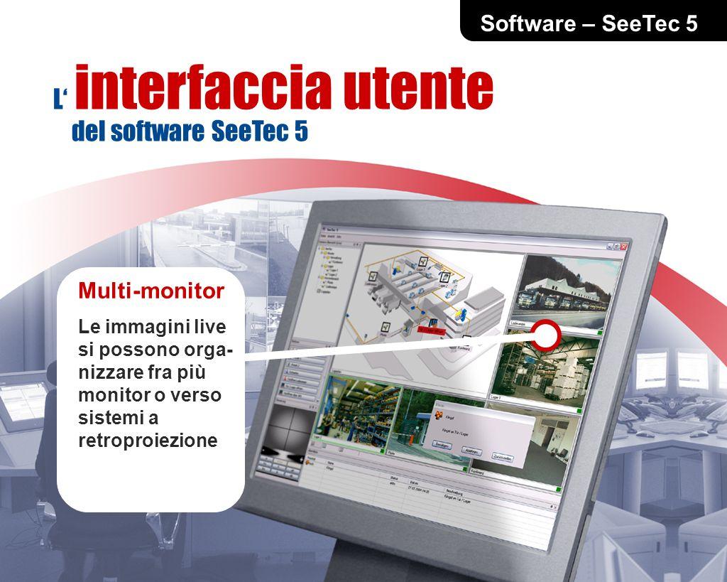 Software – SeeTec 5 Multi-monitor Le immagini live si possono orga- nizzare fra più monitor o verso sistemi a retroproiezione L interfaccia utente del software SeeTec 5