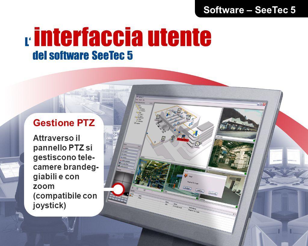 Software – SeeTec 5 Gestione PTZ Attraverso il pannello PTZ si gestiscono tele- camere brandeg- giabili e con zoom (compatibile con joystick) L interfaccia utente del software SeeTec 5