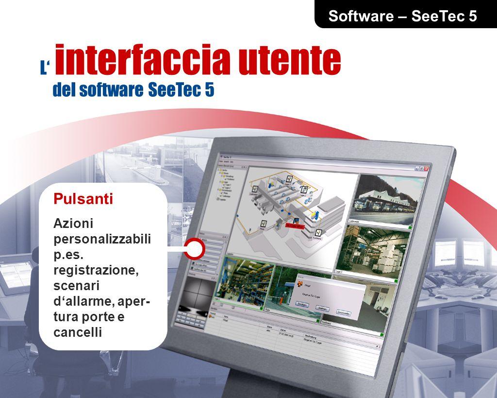 Software – SeeTec 5 Pulsanti Azioni personalizzabili p.es. registrazione, scenari dallarme, aper- tura porte e cancelli L interfaccia utente del softw