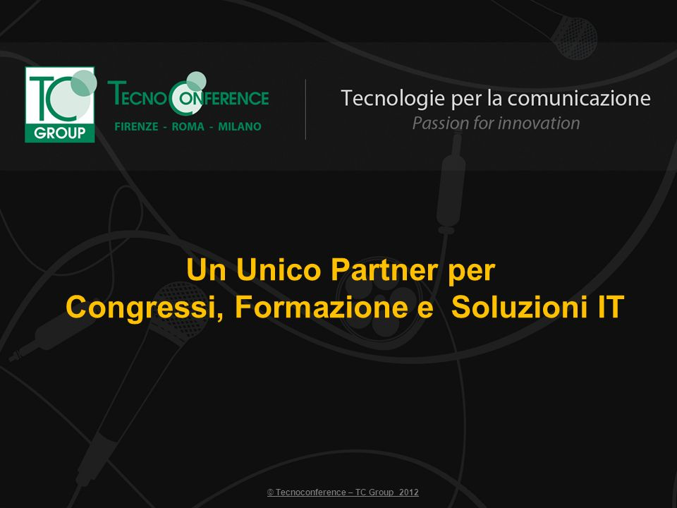 Un Unico Partner per Congressi, Formazione e Soluzioni IT © Tecnoconference – TC Group 2012