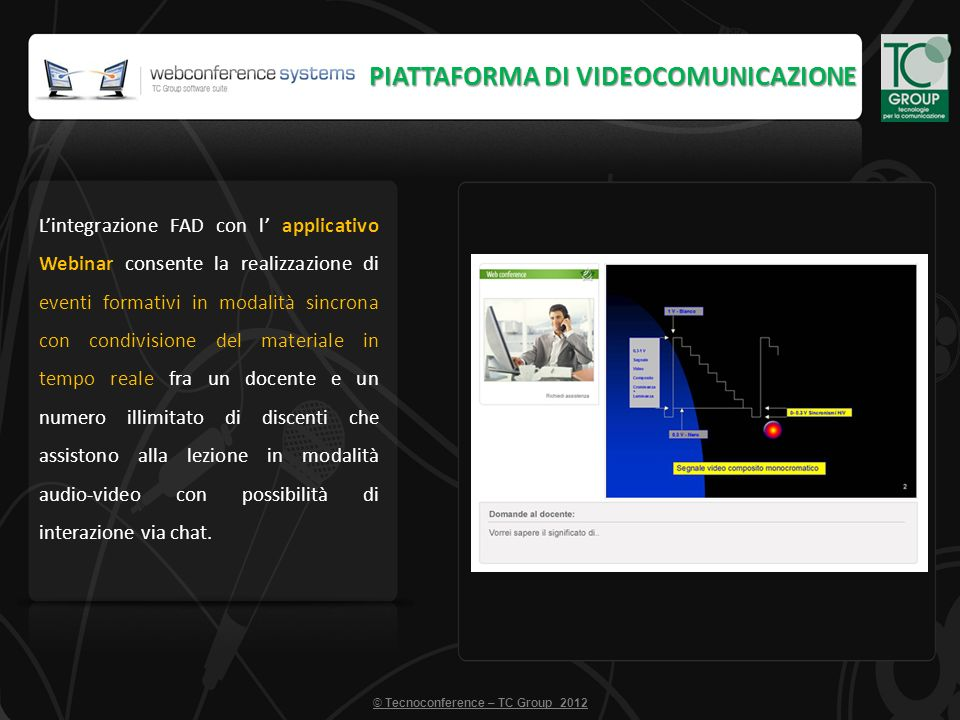 Lintegrazione FAD con l applicativo Webinar consente la realizzazione di eventi formativi in modalità sincrona con condivisione del materiale in tempo reale fra un docente e un numero illimitato di discenti che assistono alla lezione in modalità audio-video con possibilità di interazione via chat.