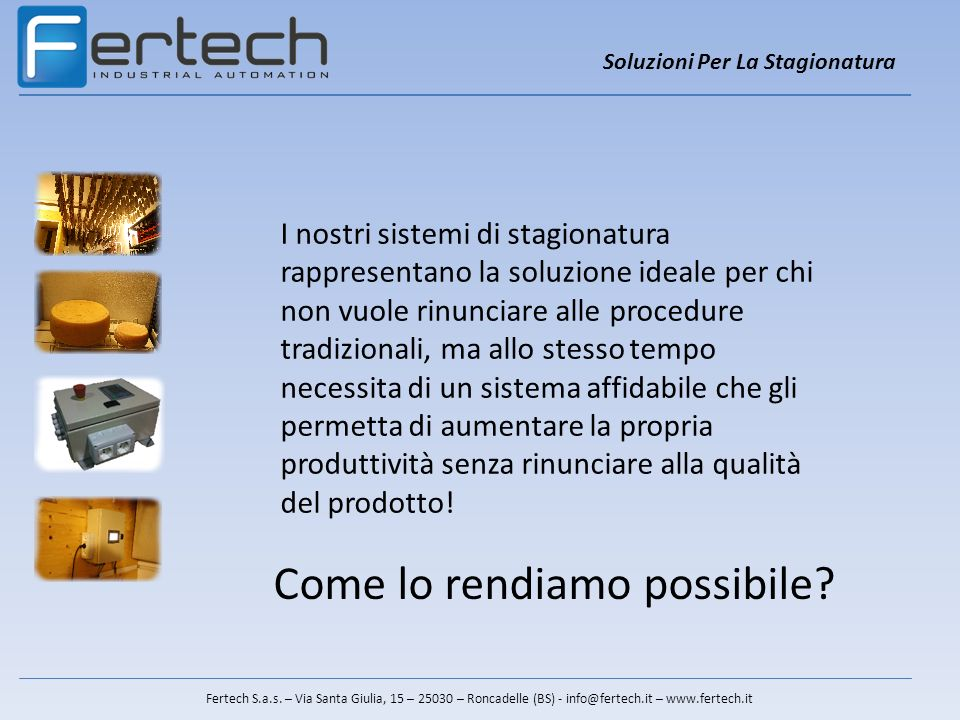 Fertech S.a.s. – Via Santa Giulia, 15 – 25030 – Roncadelle (BS) - info@fertech.it – www.fertech.it I nostri sistemi di stagionatura rappresentano la s