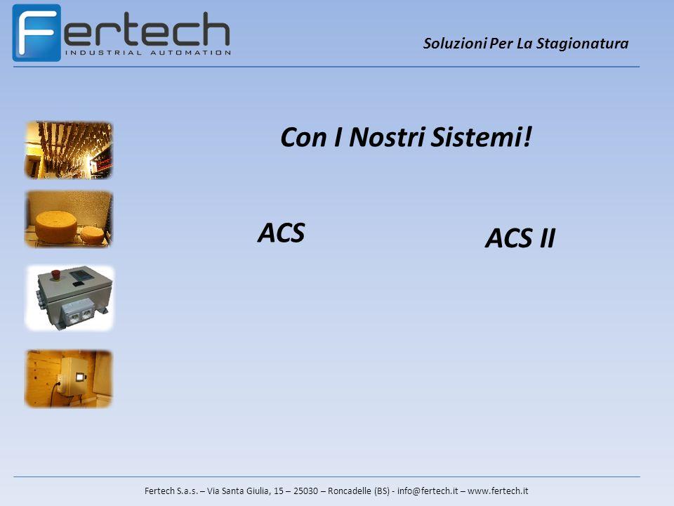 Soluzioni Per La Stagionatura Fertech S.a.s. – Via Santa Giulia, 15 – 25030 – Roncadelle (BS) - info@fertech.it – www.fertech.it Con I Nostri Sistemi!