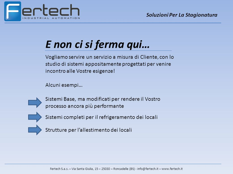 Soluzioni Per La Stagionatura Fertech S.a.s. – Via Santa Giulia, 15 – 25030 – Roncadelle (BS) - info@fertech.it – www.fertech.it E non ci si ferma qui