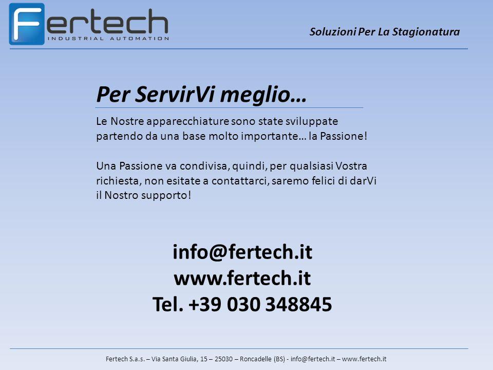 Soluzioni Per La Stagionatura Fertech S.a.s. – Via Santa Giulia, 15 – 25030 – Roncadelle (BS) - info@fertech.it – www.fertech.it Per ServirVi meglio…