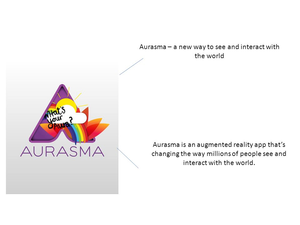 Aurasma – a new way to see and interact with the world Aurasma is an augmented reality app thats changing the way millions of people see and interact
