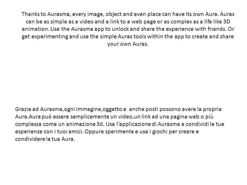 Le potenzialità Grazie ad Aurasma,ogni immagine,oggetto e anche posti possono avere la propria Aura.Aura può essere semplicemente un video,un link ad