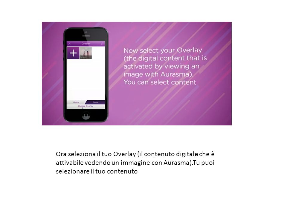Ora seleziona il tuo Overlay (il contenuto digitale che è attivabile vedendo un immagine con Aurasma).Tu puoi selezionare il tuo contenuto step3