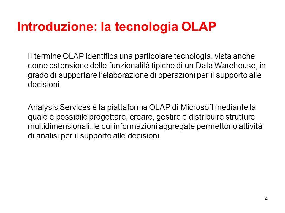 4 Introduzione: la tecnologia OLAP Il termine OLAP identifica una particolare tecnologia, vista anche come estensione delle funzionalità tipiche di un Data Warehouse, in grado di supportare lelaborazione di operazioni per il supporto alle decisioni.