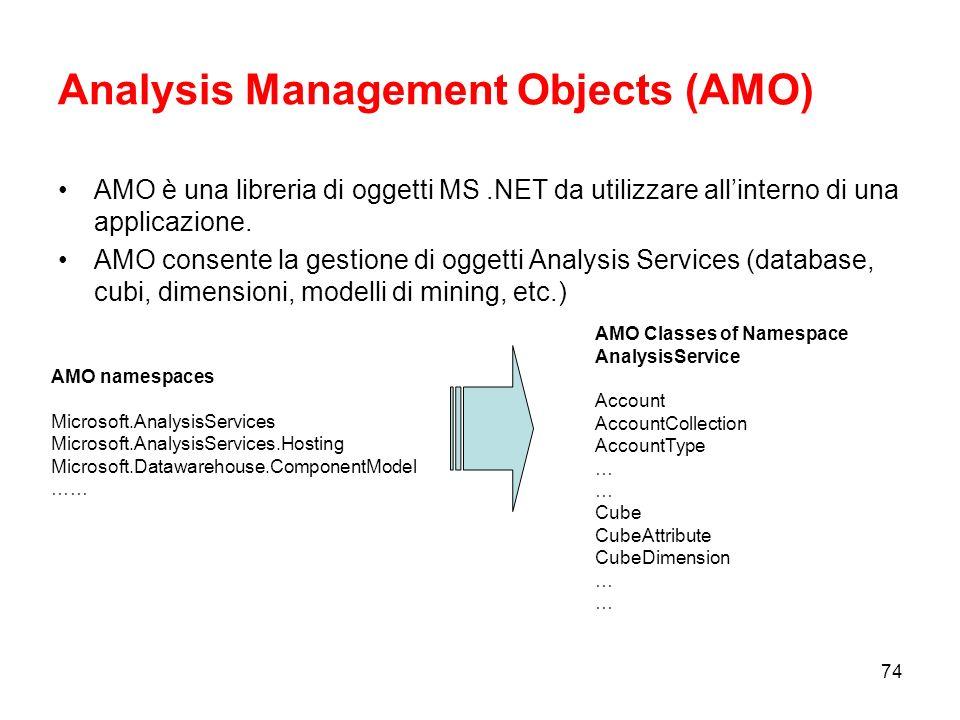 73 Linguaggi per amministrare una istanza AS Creare o modificare oggetti AS (database, cubi, dimensioni, etc.) mediante: –Analysis Management Objects (AMO) –XML for Analysis (XMLA) e Analysis Services Scripting Language (ASSL) Processare oggetti AS mediante: –Analysis Management Objects (AMO) –XML for Analysis (XMLA) Gestione di una istanza AS –Analysis Management Objects (AMO) –XML for Analysis (XMLA)