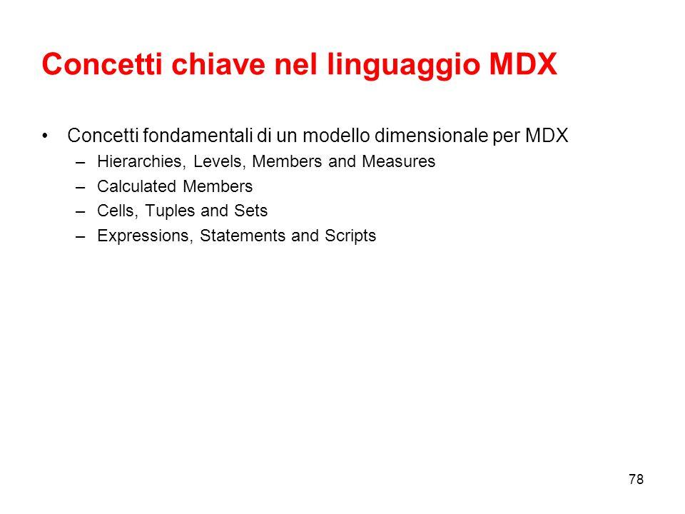 77 Introduzione al linguaggio MDX MDX è un linguaggio utilizzato per definire, lavorare con, e restituire dati o informazioni da oggetti multidimensionali.