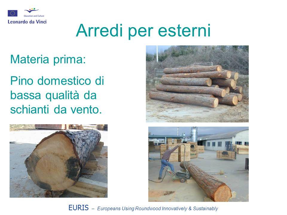 EURIS – Europeans Using Roundwood Innovatively & Sustainably Arredi per esterni Materia prima: Pino domestico di bassa qualità da schianti da vento.