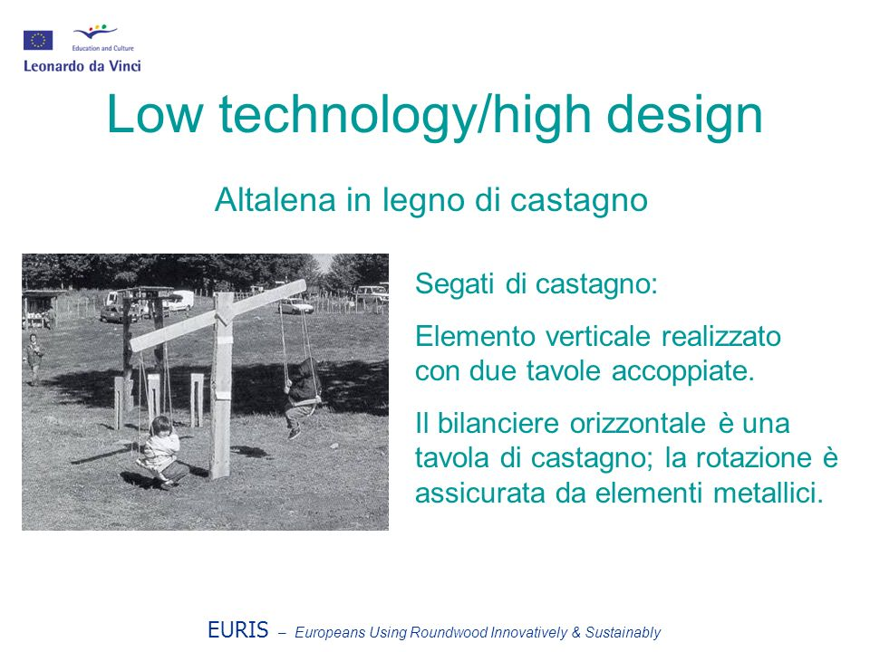 EURIS – Europeans Using Roundwood Innovatively & Sustainably Low technology/high design Altalena in legno di castagno Segati di castagno: Elemento ver
