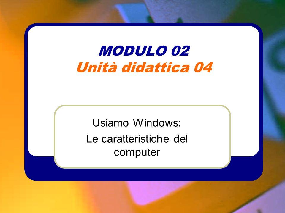 MODULO 02 Unità didattica 04 Usiamo Windows: Le caratteristiche del computer