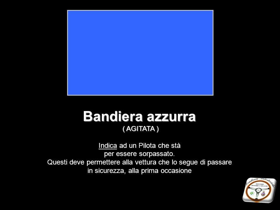 Bandiera azzurra ( AGITATA ) Indica ad un Pilota che stà per essere sorpassato. Questi deve permettere alla vettura che lo segue di passare in sicurez