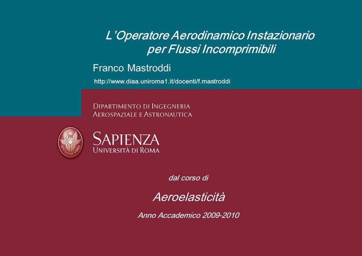 Aeroelasticità A.A. 2009-2010 Lauree Specialistiche in Ingegneria Aeronautica e Spaziale Franco Mastroddi LOperatore Aerodinamico Instazionario per Fl