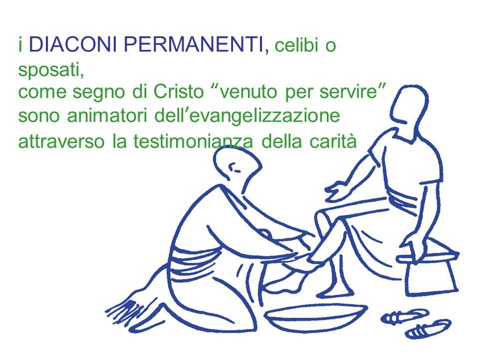 i DIACONI PERMANENTI, celibi o sposati, come segno di Cristo venuto per servire sono animatori dellevangelizzazione attraverso la testimonianza della