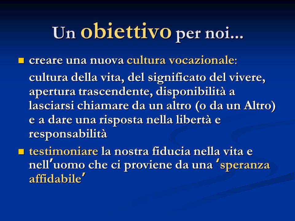 Un obiettivo per noi... creare una nuova cultura vocazionale: creare una nuova cultura vocazionale: cultura della vita, del significato del vivere, ap