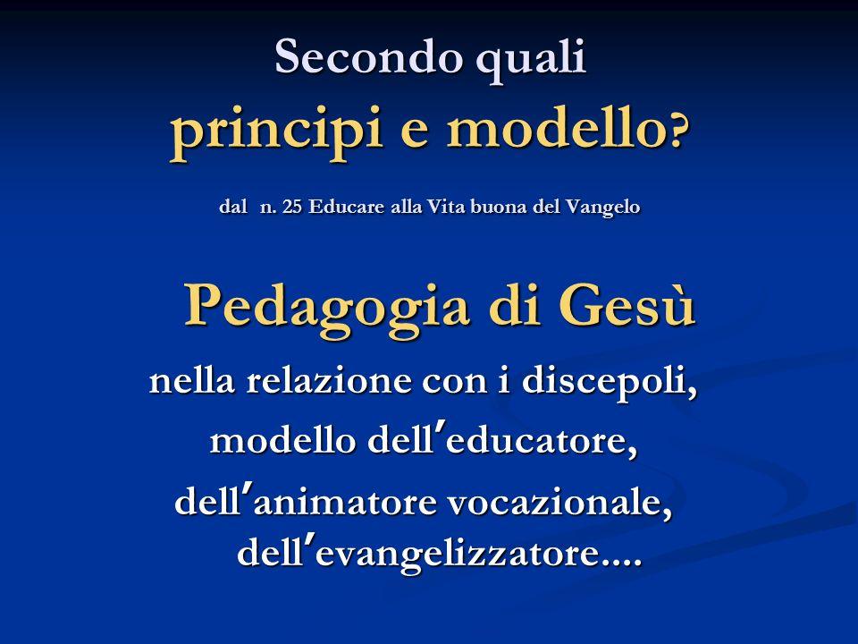 Secondo quali principi e modello ? dal n. 25 Educare alla Vita buona del Vangelo Pedagogia di Gesù nella relazione con i discepoli, modello delleducat