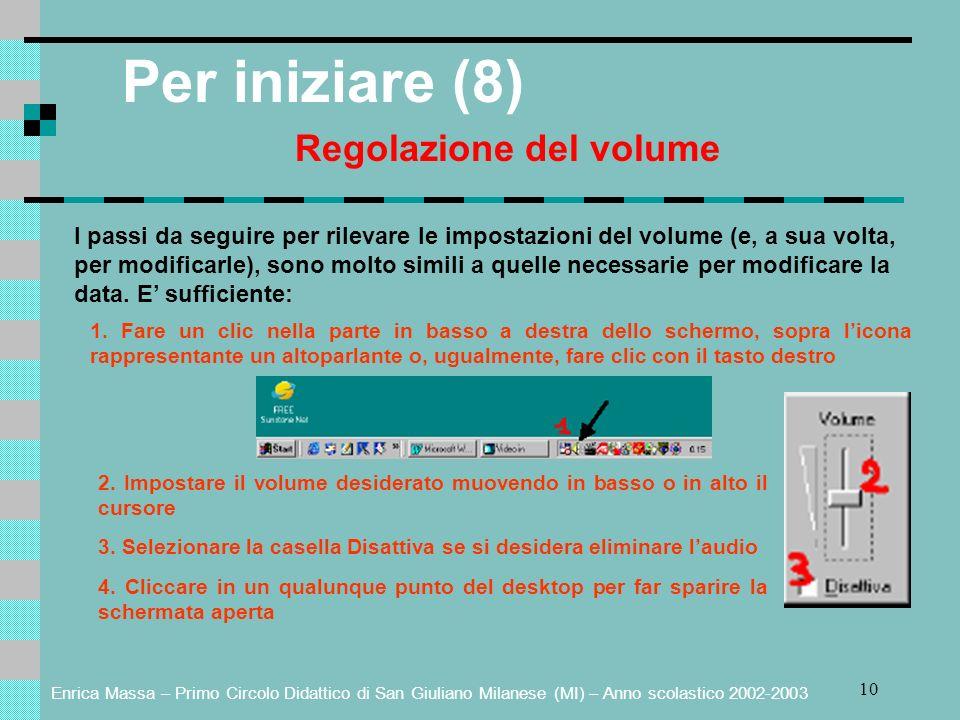 Enrica Massa – Primo Circolo Didattico di San Giuliano Milanese (MI) – Anno scolastico 2002-2003 10 Per iniziare (8) Regolazione del volume I passi da seguire per rilevare le impostazioni del volume (e, a sua volta, per modificarle), sono molto simili a quelle necessarie per modificare la data.