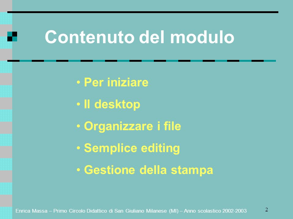 Enrica Massa – Primo Circolo Didattico di San Giuliano Milanese (MI) – Anno scolastico 2002-2003 2 Contenuto del modulo Per iniziare Il desktop Organizzare i file Semplice editing Gestione della stampa