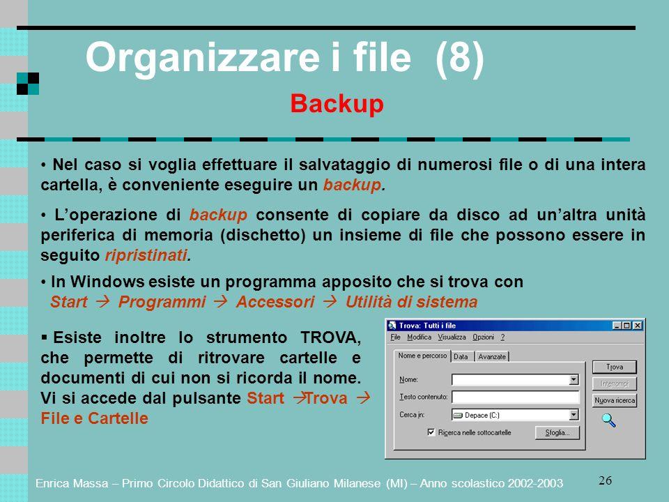 Enrica Massa – Primo Circolo Didattico di San Giuliano Milanese (MI) – Anno scolastico 2002-2003 26 Organizzare i file (8) Backup Nel caso si voglia effettuare il salvataggio di numerosi file o di una intera cartella, è conveniente eseguire un backup.