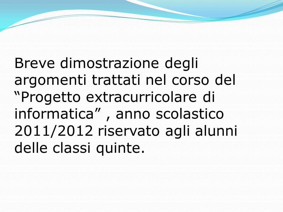Breve dimostrazione degli argomenti trattati nel corso del Progetto extracurricolare di informatica, anno scolastico 2011/2012 riservato agli alunni delle classi quinte.