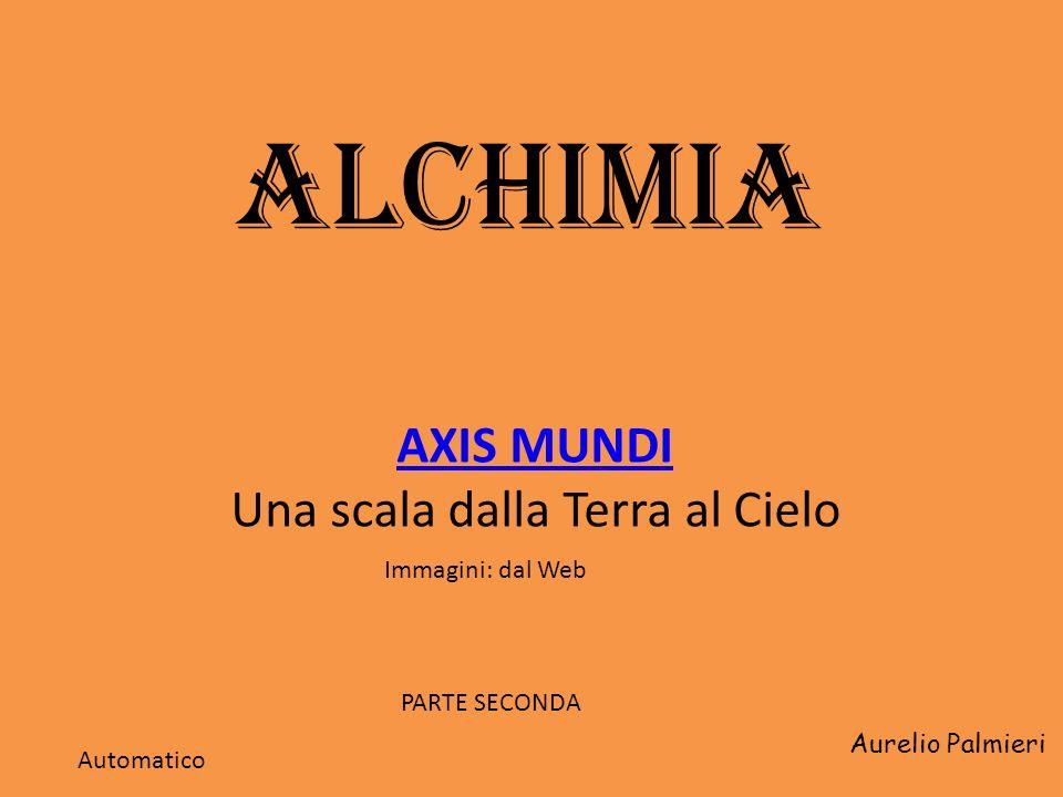 ALCHIMIA AXIS MUNDI Una scala dalla Terra al Cielo Aurelio Palmieri Immagini: dal Web Automatico PARTE SECONDA