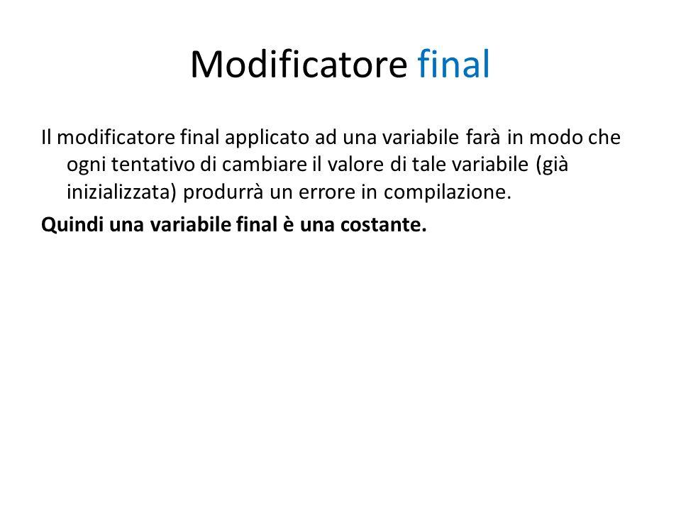 Modificatore final Il modificatore final applicato ad una variabile farà in modo che ogni tentativo di cambiare il valore di tale variabile (già inizi