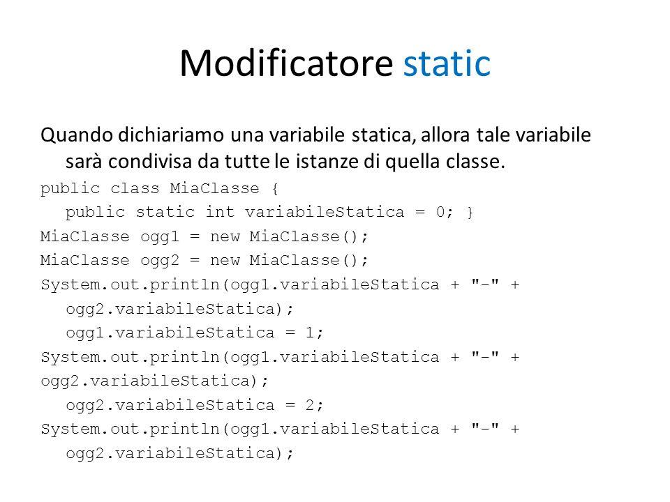 Modificatore static Quando dichiariamo una variabile statica, allora tale variabile sarà condivisa da tutte le istanze di quella classe. public class