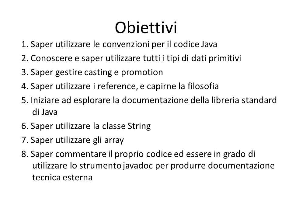 Obiettivi 1. Saper utilizzare le convenzioni per il codice Java 2. Conoscere e saper utilizzare tutti i tipi di dati primitivi 3. Saper gestire castin