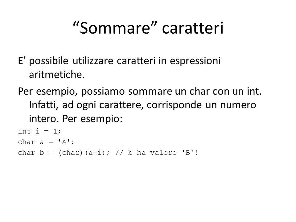 Sommare caratteri E possibile utilizzare caratteri in espressioni aritmetiche. Per esempio, possiamo sommare un char con un int. Infatti, ad ogni cara