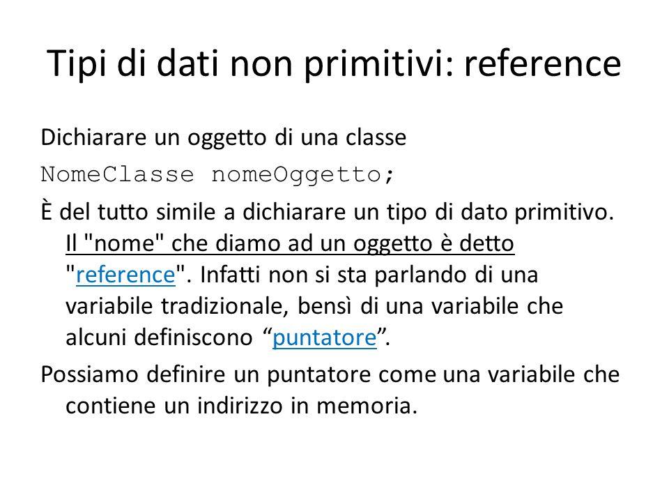 Tipi di dati non primitivi: reference Dichiarare un oggetto di una classe NomeClasse nomeOggetto; È del tutto simile a dichiarare un tipo di dato prim