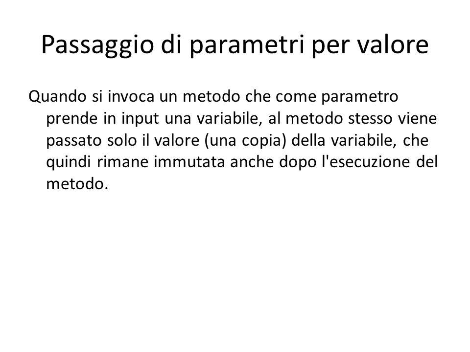 Passaggio di parametri per valore Quando si invoca un metodo che come parametro prende in input una variabile, al metodo stesso viene passato solo il